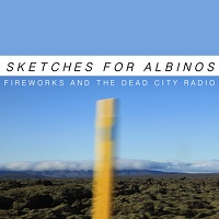 sketches_for_albinos_fireworks_and_the_dead_city_radio