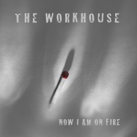 the_workhouse_now_i_am_on_fire
